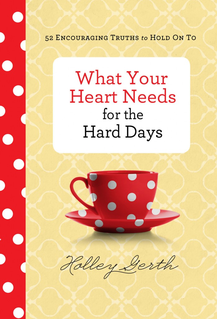 What Your Heart Needs for the Hard Days - Holley Gerth