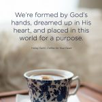 We're formed by God's hands, dreamed up in His heart, and placed in this world for a purpose.