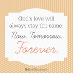 God's love will always stay the same. Now. Tomorrow. Forever.