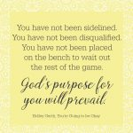 You are not behind. You have not done too much or not done enough. God's purpose for you will prevail!