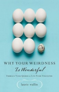 Why Your Weirdness is Wonderful by Laurie Wallin