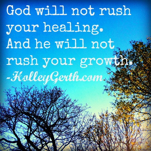 God will not rush your healing. And God will not rush your growth. http://HolleyGerth.com