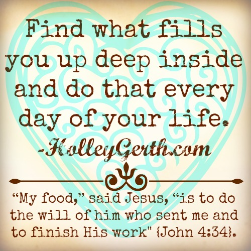 Find what fills you up deep inside and do that every day of your life. At: http://holleygerth.com/heart-hungry/ ‎