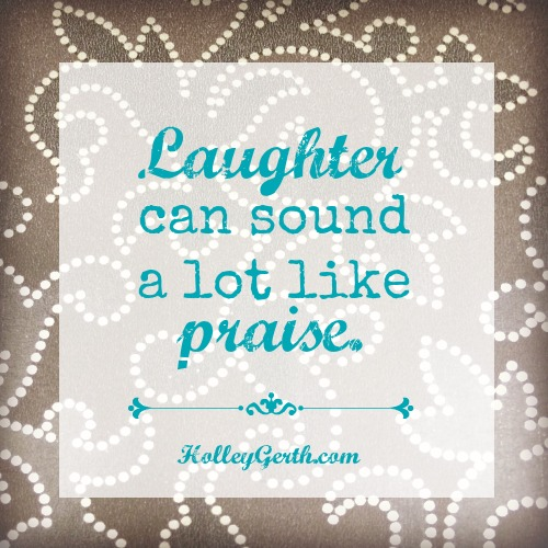Laughter sounds a lot like praise. We should laugh more! Via https://holleygerth.com/