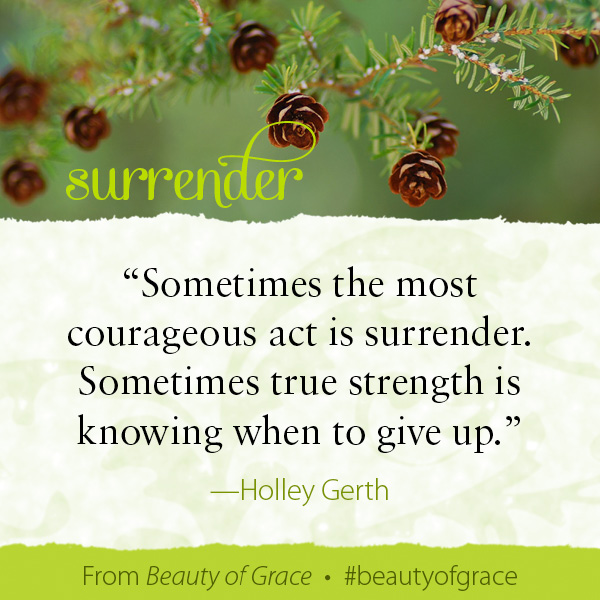 Sometimes the bravest thing you can do isn't to just keep going. Sometimes the most courageous act is surrender. Sometimes true strength is knowing when to... Give up. #beautyofgrace http://holleygerth.com