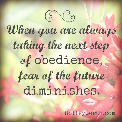 How do we live without fear of the future? We can be confident in our future as we take the next step of obedience. Via http://holleygerth.com
