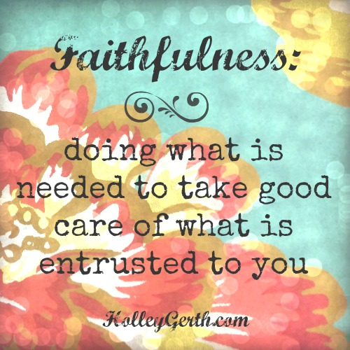 Being faithful means doing what is needed to take good care of what is entrusted to you. #faithful http://holleygerth.fistbumpmedia.com
