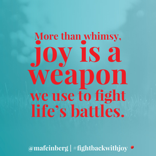 Joy is a weapon. If we're going to fight, let's make sure to fight life's battles with joy! #FightBackWithJoy