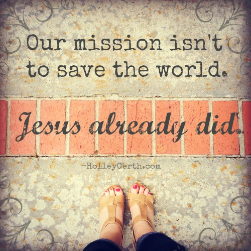 We are not the savior of anyone or anything. Instead we're simply messengers and servants. http://HolleyGerth.com