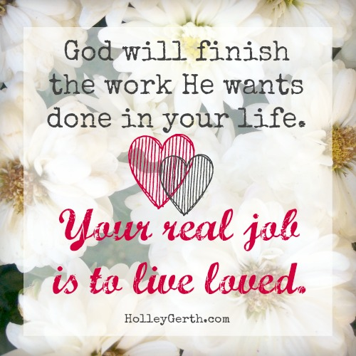 God will finish the work He wants done in your life. That's not your burden to bear. Your real job is to live loved. http://HolleyGerth.com