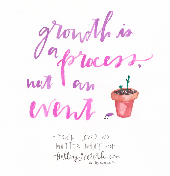 Growth is a process, not an event. #YoureLovedNoMatterWhat by @holleygerth http://holleygerth.com