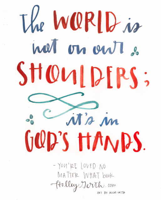 The world is not on our shoulders; it's in God's hands.