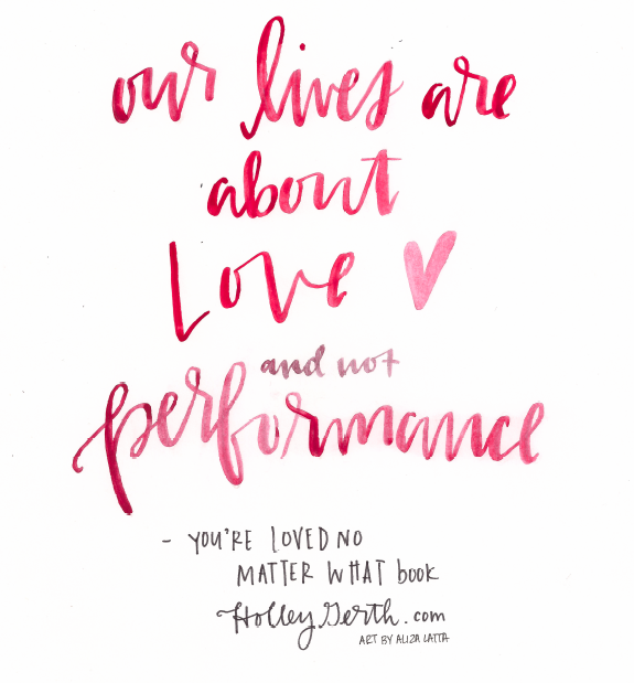 Our lives are about love and not performance. #YoureLovedNoMatterWhat by @holleygerth