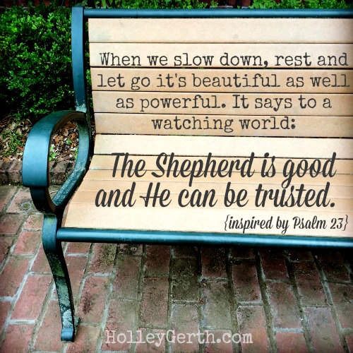 "When we slow down, rest and let go it's beautiful as well as powerful because it says to a watching world: ""Our Shepherd is good. And, yes, He can be trusted."" http://holleygerth.com"