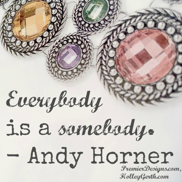 Everybody is a somebody. {PremierDesigns.com, HolleyGerth.com}