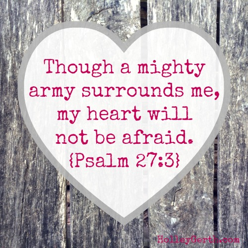 Though a mighty army surrounds me, my heart will not be afraid. Even if I am attacked, I will remain confident. {Psalm 27:3}
