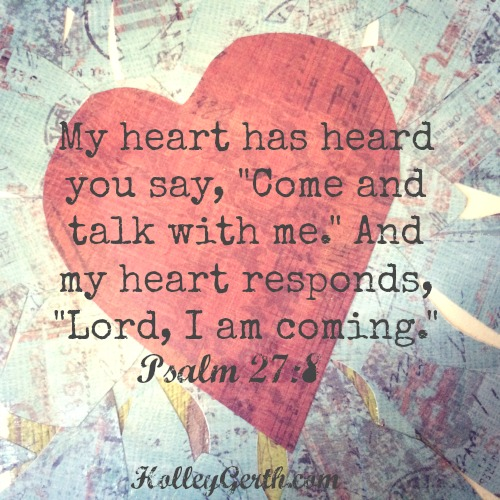 """My heart has heard you say, """"Come and talk with me."""" And my heart responds, """"Lord, I am coming."""" {Psalm 27:8}"""