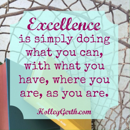 Excellence is simply doing what you can, with what you have, where you are, as you are.