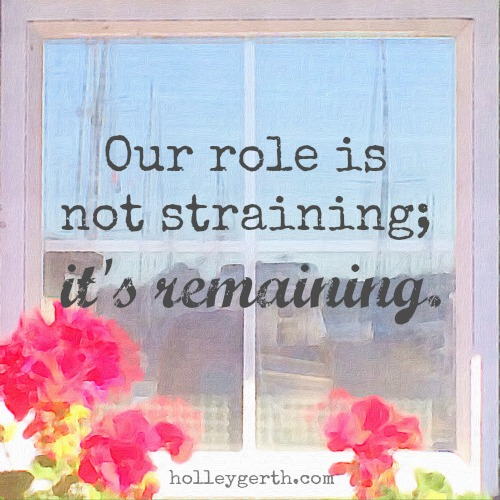 Our role is not straining; it's remaining. That truth is what replaces the fear that tempts us to run, run, run. http://holleygerth.com