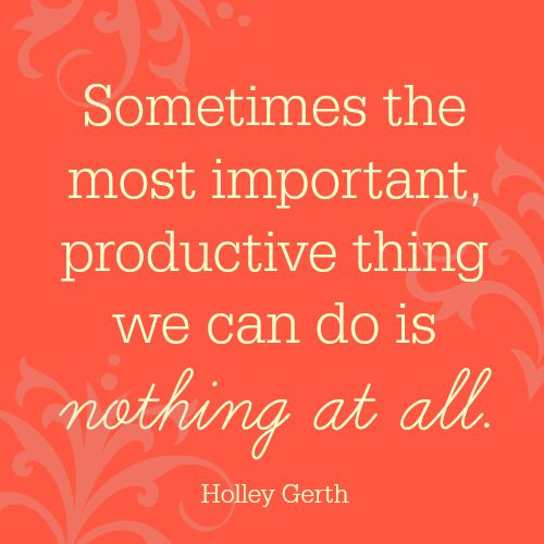 Sometimes the most important, productive thing we can do is nothing at all.