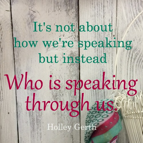 It's not about how we're speaking but instead Who is speaking through us.