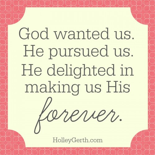 God wanted us. He pursued us. He delighted in making us His forever.
