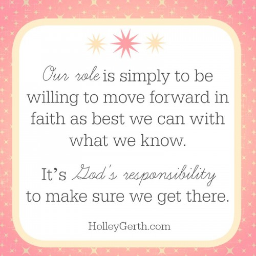 Our role is simply to be willing to move forward in faith as best we can with what we know. It's God's responsibility to make sure we get there.