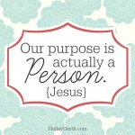 Our purpose is actually a Person - Jesus.