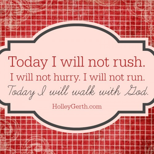 Today I will not rush. I will not hurry. I will not run. Today I will walk with God.