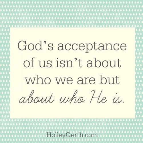 God's acceptance of us isn't about who we are but about who He is!