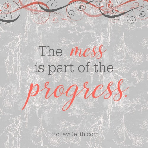 """Mess means progress."" It means worthwhile work is happening in our hearts. It means good plans are coming to be. It means Someone is working out a greater purpose in our lives beyond what we can yet see."