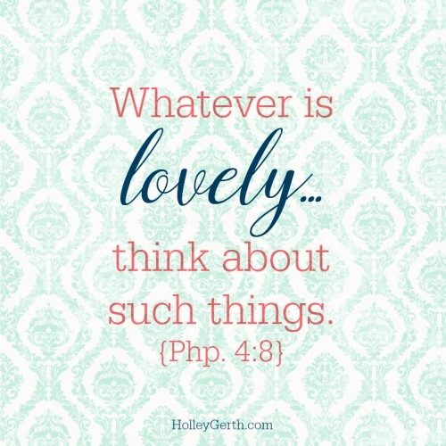 Whatever is lovely...think about such things. {Php. 4:8}