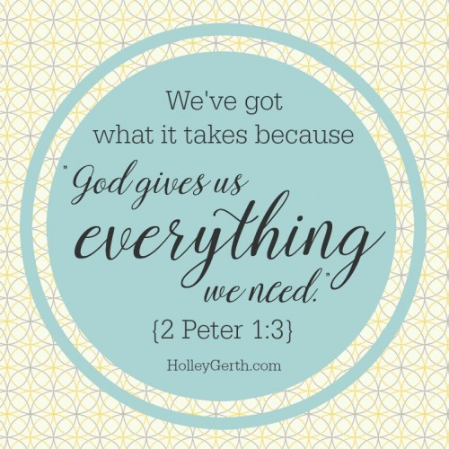 """We've got what it takes because """"God gives us everything we need."""" {2 Pt. 1:3}"""