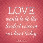 LOVE wants to be the loudest voice in our hearts today.