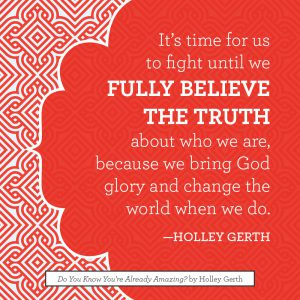 It's time for us to fight until we fully believe the truth about who we are, because we bring God glory and change the world when we do.