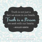 Truth is not just a fact we store in our heads. Truth is a Person we seek with our hearts.