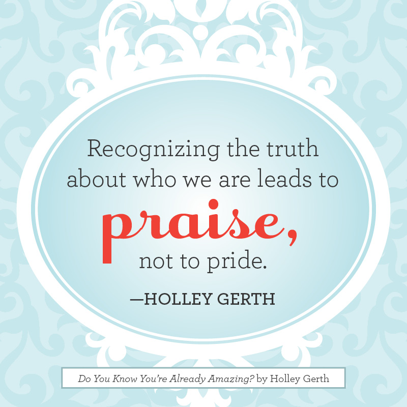 Recognizing the truth about who we are leads to praise, not to pride.