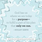 God has us where we are today for a purpose - to fulfill a part of His plan that only we can.