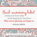 Soul-sustaining belief comes not from what we're hoping for but from Who we're placing our hope in.
