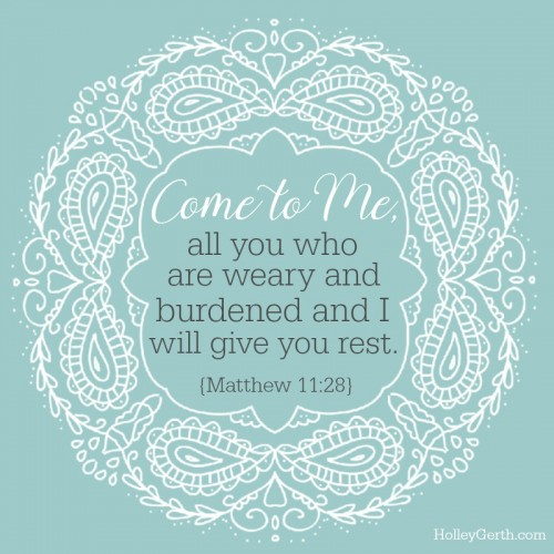 Come to Me, all you who are weary and burdened, and I will give you rest. {Matthew 11:28}
