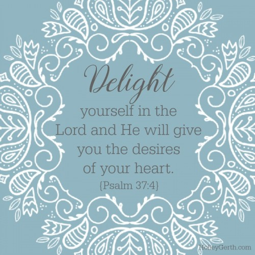 Delight yourself in the Lord and He will give you the desires of your heart. {Psalm 37:4}