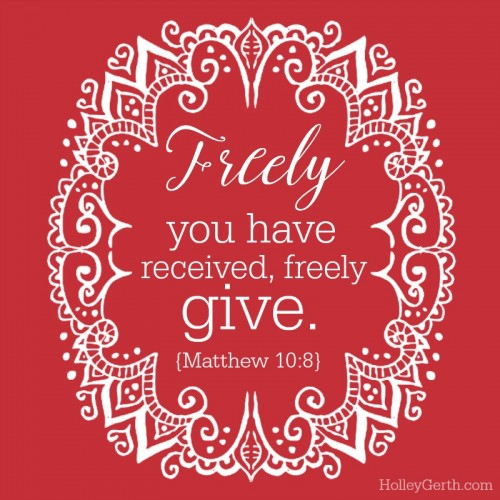 Freely you have received, freely give. {Matthew 10:8}