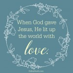 When God gave Jesus, He lit up the world with love.