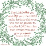 The LORD bless youand keep you; the LORD make his face shine on youand be gracious to you; the LORD turn his face toward youand give you peace. Number 6:24-26