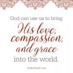 God can use us to bring His love, compassion, and grace into the world.