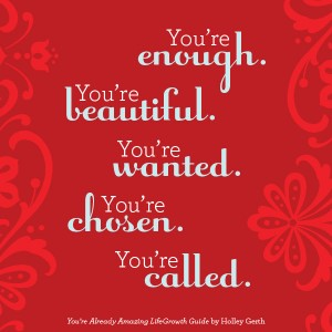 You're enough. You're beautiful. You're wanted. You're chosen. You're called.