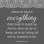 He is above everything that tries to push us down, shut us up or keep us from being all we're created to be.