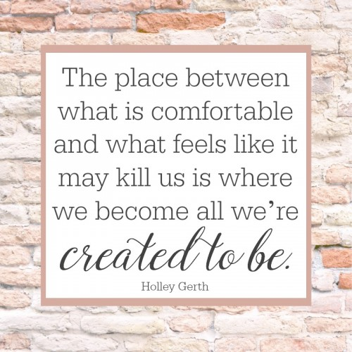 The place between what is comfortable and what feels like it may kill us is where we become all we're created to be.