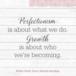 Perfectionism is about what we do, but growth is all about who we are *becoming.* You don't have to be perfect!