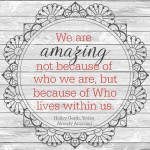 We are amazing not because of who we are, but because of Who lives within us.